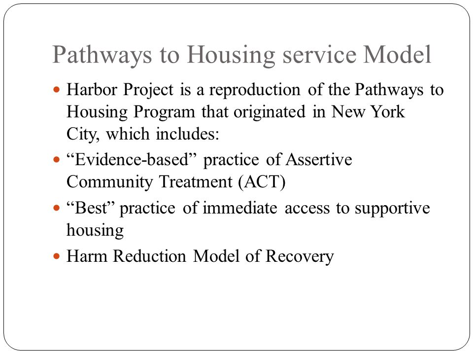 Pathways to Housing service Model Harbor Project is a reproduction of the Pathways to Housing Program that originated in New York City, which includes: Evidence-based practice of Assertive Community Treatment (ACT) Best practice of immediate access to supportive housing Harm Reduction Model of Recovery