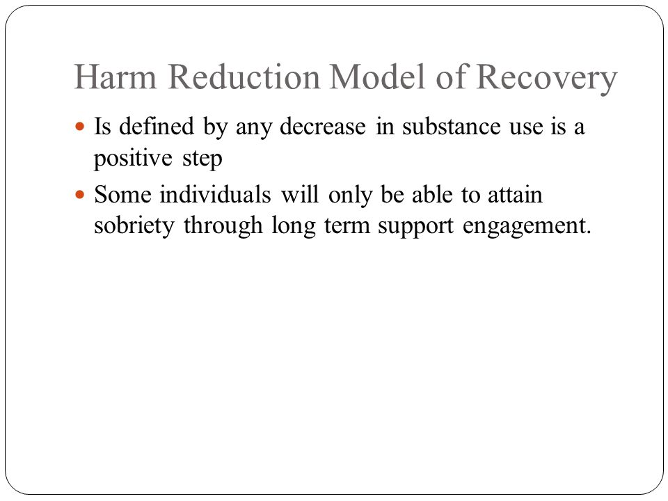Harm Reduction Model of Recovery Is defined by any decrease in substance use is a positive step Some individuals will only be able to attain sobriety through long term support engagement.
