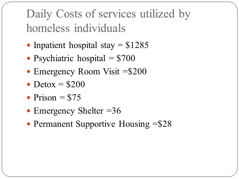 Daily Costs of services utilized by homeless individuals Inpatient hospital stay = $1285 Psychiatric hospital = $700 Emergency Room Visit =$200 Detox = $200 Prison = $75 Emergency Shelter =36 Permanent Supportive Housing =$28