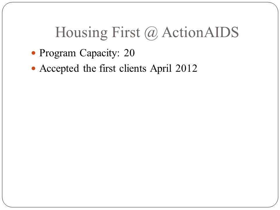 Housing First @ ActionAIDS Program Capacity: 20 Accepted the first clients April 2012