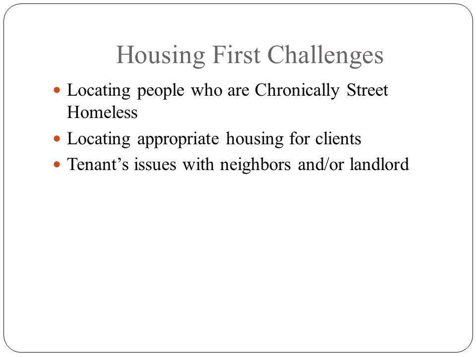 Housing First Challenges Locating people who are Chronically Street Homeless Locating appropriate housing for clients Tenants issues with neighbors and/or landlord
