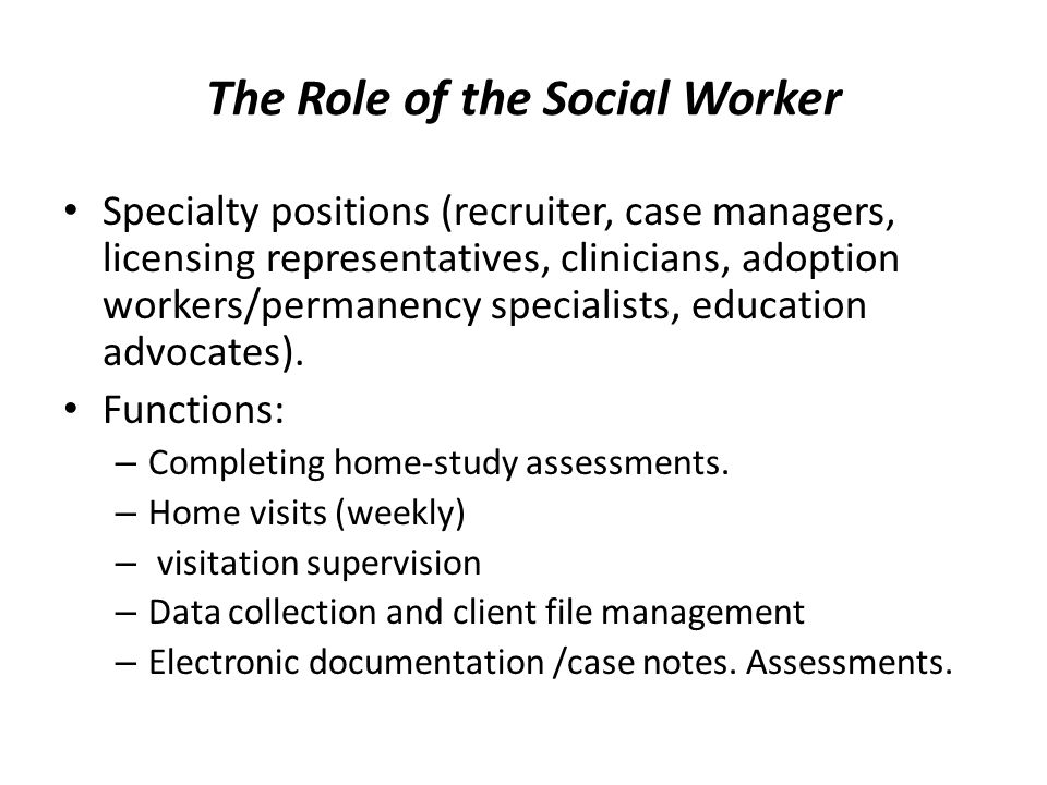 The Role of the Social Worker Specialty positions (recruiter, case managers, licensing representatives, clinicians, adoption workers/permanency specialists, education advocates).