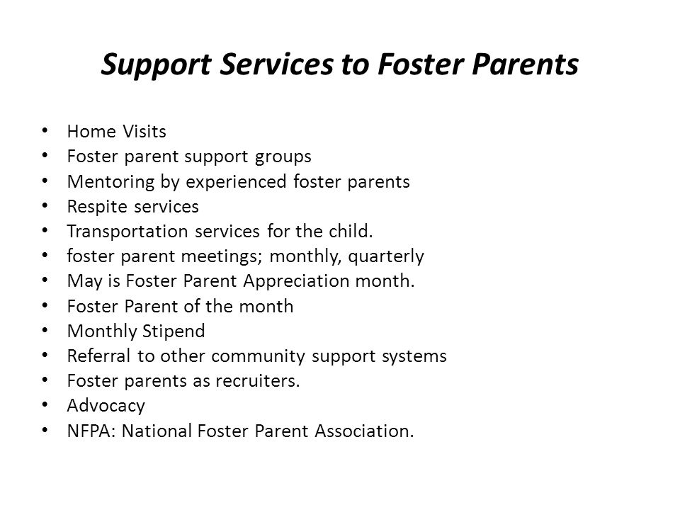 Support Services to Foster Parents Home Visits Foster parent support groups Mentoring by experienced foster parents Respite services Transportation services for the child.