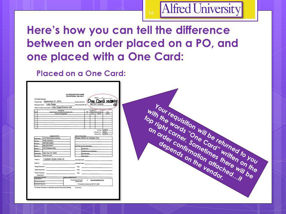 Heres how you can tell the difference between an order placed on a PO, and one placed with a One Card: Placed on a One Card: Your requisition will be returned to you with the words One Card written on the top right corner.