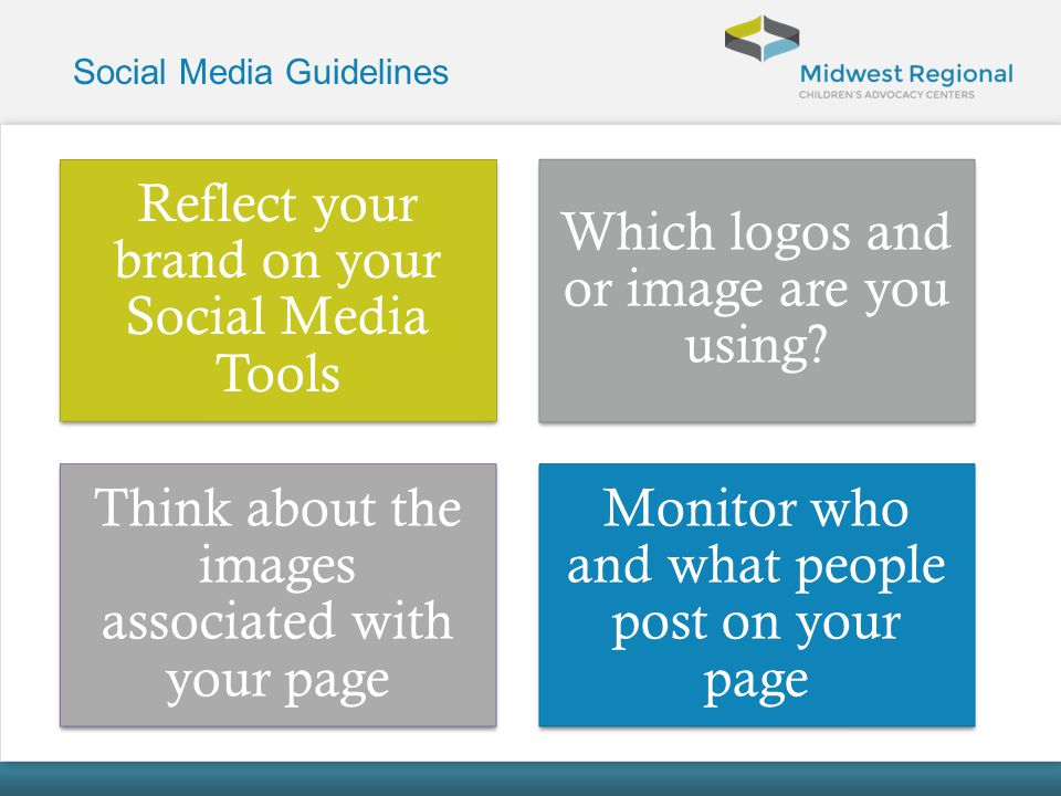 Social Media Guidelines Reflect your brand on your Social Media Tools Which logos and or image are you using? Think about the images associated with y