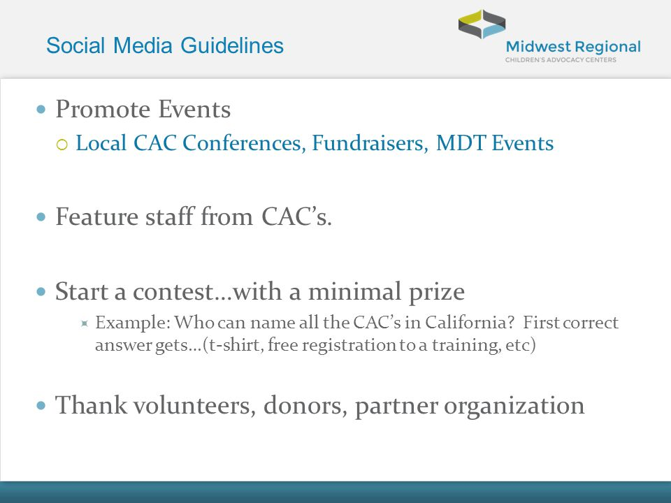 Social Media Guidelines Promote Events Local CAC Conferences, Fundraisers, MDT Events Feature staff from CACs. Start a contest…with a minimal prize Ex