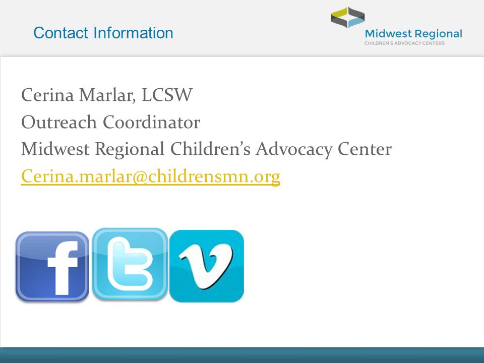 Contact Information Cerina Marlar, LCSW Outreach Coordinator Midwest Regional Childrens Advocacy Center Cerina.marlar@childrensmn.org