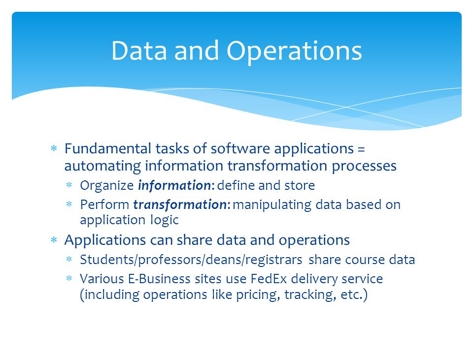 Fundamental tasks of software applications = automating information transformation processes Organize information: define and store Perform transformation: manipulating data based on application logic Applications can share data and operations Students/professors/deans/registrars share course data Various E-Business sites use FedEx delivery service (including operations like pricing, tracking, etc.) Data and Operations
