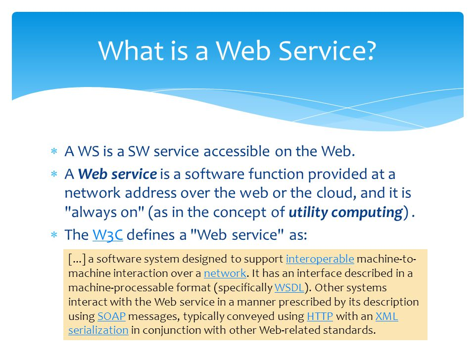 Web services are abound with a number of standards XML: machine-independent communication language HTTP-based: supported by all operating systems WSDL: XML-based interface description language SOAP (simple object access protocol): specification for exchanging structured information UDDI (Universal Description, Discovery and Integration ): common means for service lookup How Does It Work?