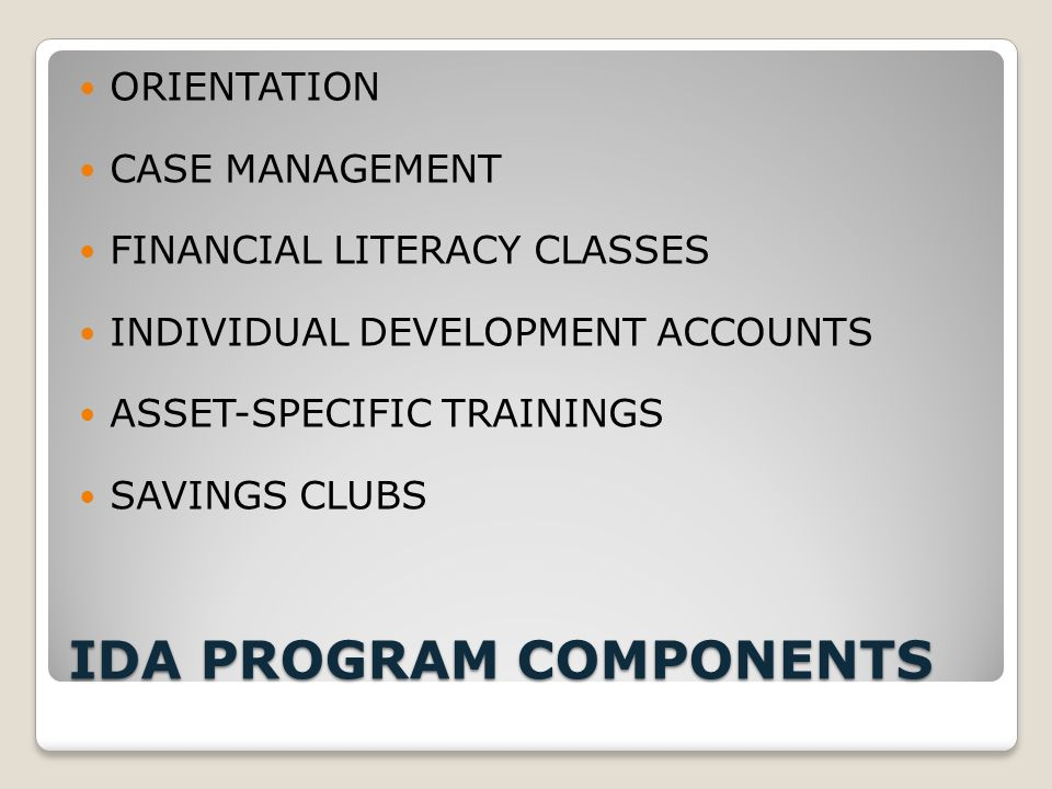 IDA PROGRAM COMPONENTS ORIENTATION CASE MANAGEMENT FINANCIAL LITERACY CLASSES INDIVIDUAL DEVELOPMENT ACCOUNTS ASSET-SPECIFIC TRAININGS SAVINGS CLUBS