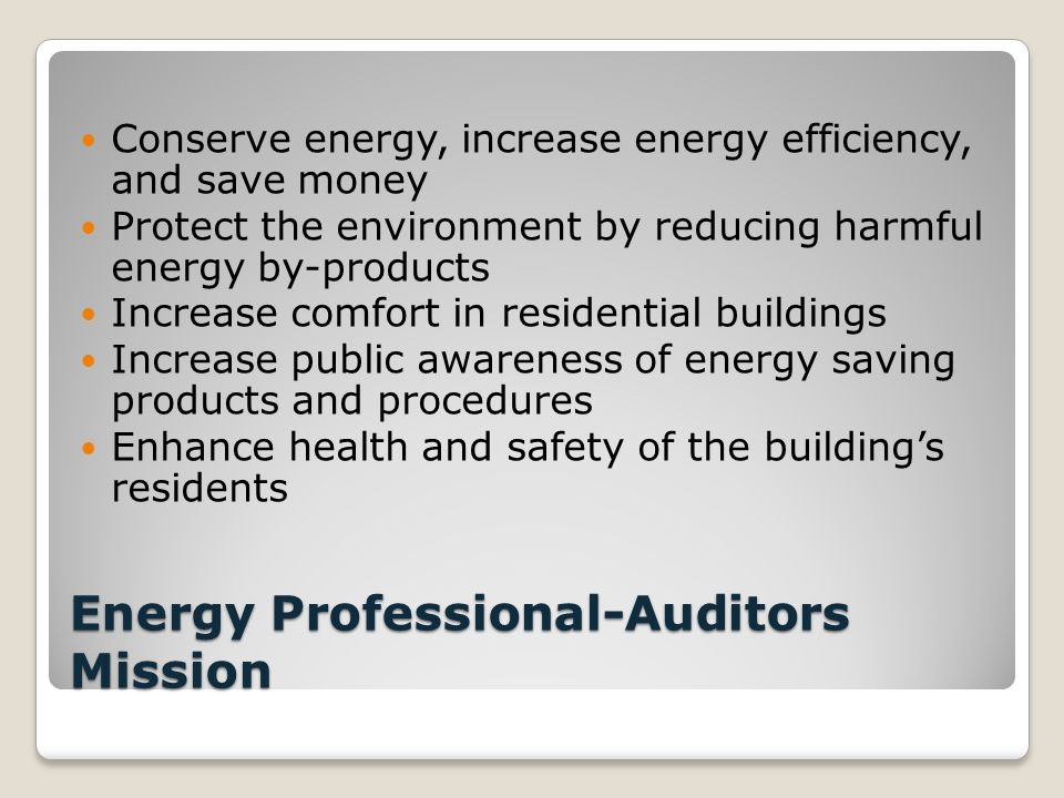 Energy Professional-Auditors Mission Conserve energy, increase energy efficiency, and save money Protect the environment by reducing harmful energy by