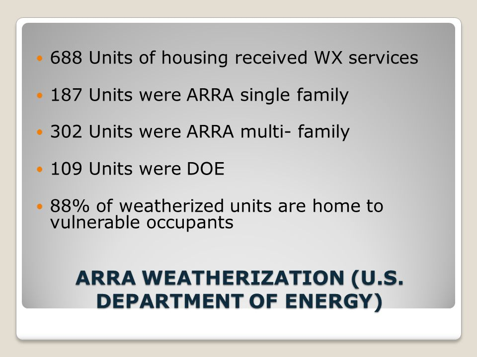 ARRA WEATHERIZATION (U.S. DEPARTMENT OF ENERGY) 688 Units of housing received WX services 187 Units were ARRA single family 302 Units were ARRA multi-