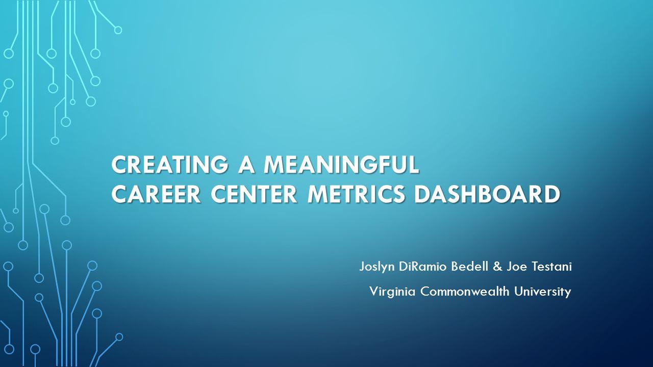 CREATING A MEANINGFUL CAREER CENTER METRICS DASHBOARD Joslyn DiRamio Bedell & Joe Testani Virginia Commonwealth University