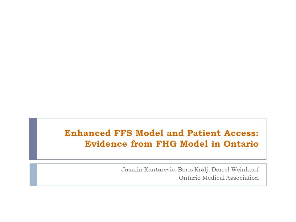 Enhanced FFS Model and Patient Access: Evidence from FHG Model in Ontario Jasmin Kantarevic, Boris Kralj, Darrel Weinkauf Ontario Medical Association