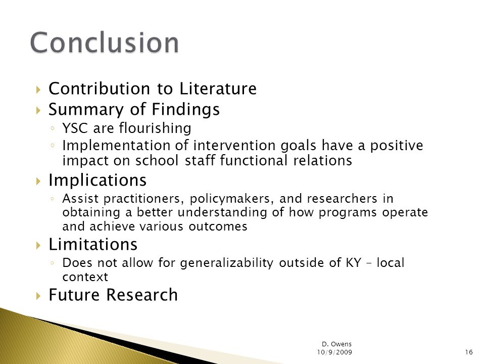 Contribution to Literature Summary of Findings YSC are flourishing Implementation of intervention goals have a positive impact on school staff functional relations Implications Assist practitioners, policymakers, and researchers in obtaining a better understanding of how programs operate and achieve various outcomes Limitations Does not allow for generalizability outside of KY – local context Future Research D.