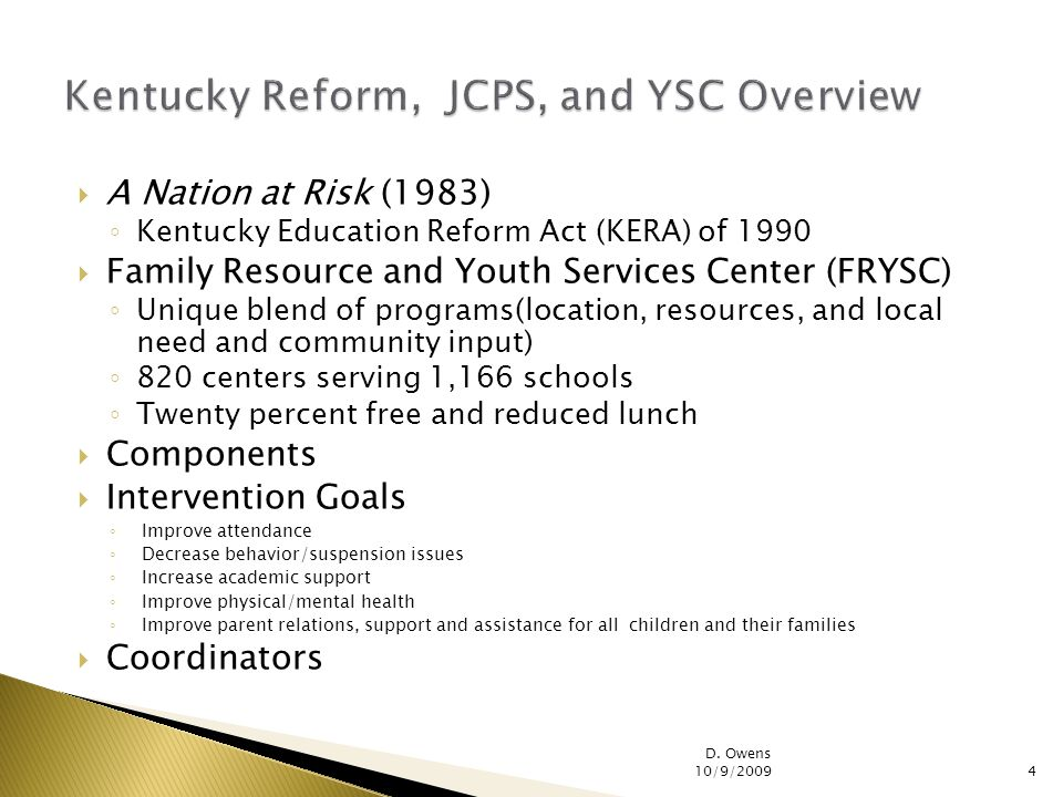 A Nation at Risk (1983) Kentucky Education Reform Act (KERA) of 1990 Family Resource and Youth Services Center (FRYSC) Unique blend of programs(location, resources, and local need and community input) 820 centers serving 1,166 schools Twenty percent free and reduced lunch Components Intervention Goals Improve attendance Decrease behavior/suspension issues Increase academic support Improve physical/mental health Improve parent relations, support and assistance for all children and their families Coordinators D.