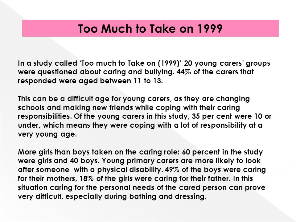 In a study called Too much to Take on (1999) 20 young carers groups were questioned about caring and bullying. 44% of the carers that responded were a