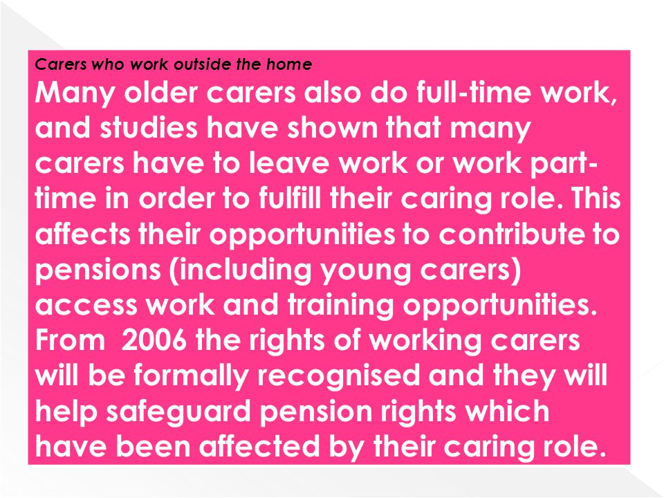 Carers who work outside the home Many older carers also do full-time work, and studies have shown that many carers have to leave work or work part- ti