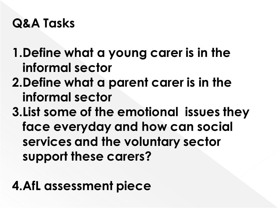 Q&A Tasks 1.Define what a young carer is in the informal sector 2.Define what a parent carer is in the informal sector 3.List some of the emotional is