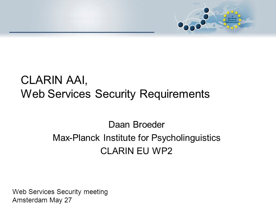CLARIN AAI, Web Services Security Requirements Daan Broeder Max-Planck Institute for Psycholinguistics CLARIN EU WP2 Web Services Security meeting Ams