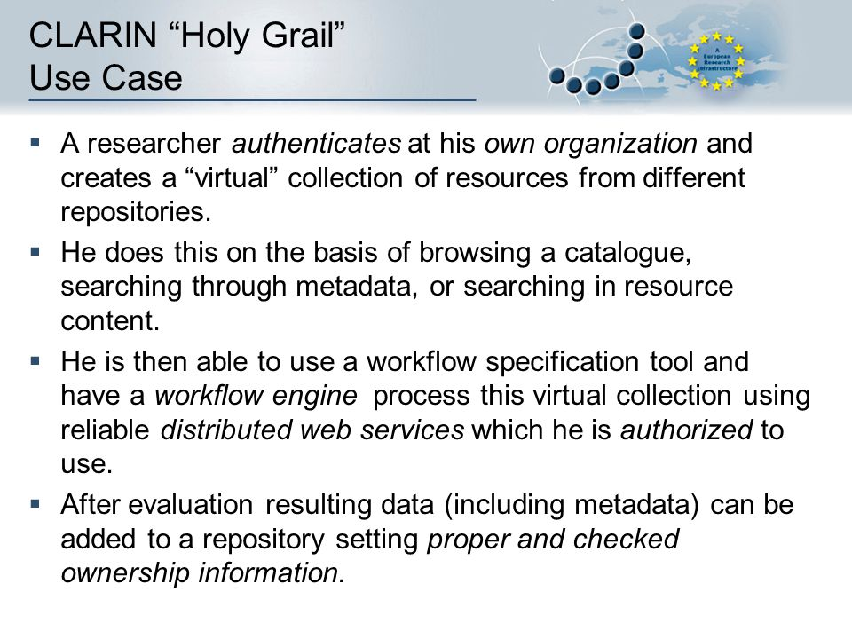 CLARIN Holy Grail Use Case A researcher authenticates at his own organization and creates a virtual collection of resources from different repositorie