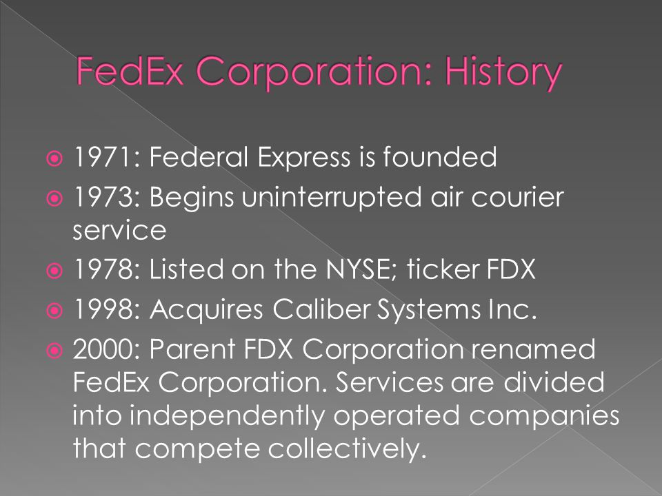 1971: Federal Express is founded 1973: Begins uninterrupted air courier service 1978: Listed on the NYSE; ticker FDX 1998: Acquires Caliber Systems Inc.
