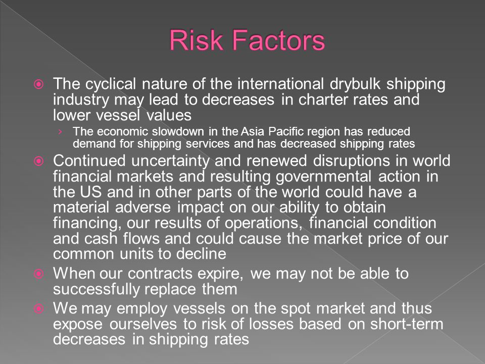 The cyclical nature of the international drybulk shipping industry may lead to decreases in charter rates and lower vessel values The economic slowdown in the Asia Pacific region has reduced demand for shipping services and has decreased shipping rates Continued uncertainty and renewed disruptions in world financial markets and resulting governmental action in the US and in other parts of the world could have a material adverse impact on our ability to obtain financing, our results of operations, financial condition and cash flows and could cause the market price of our common units to decline When our contracts expire, we may not be able to successfully replace them We may employ vessels on the spot market and thus expose ourselves to risk of losses based on short-term decreases in shipping rates