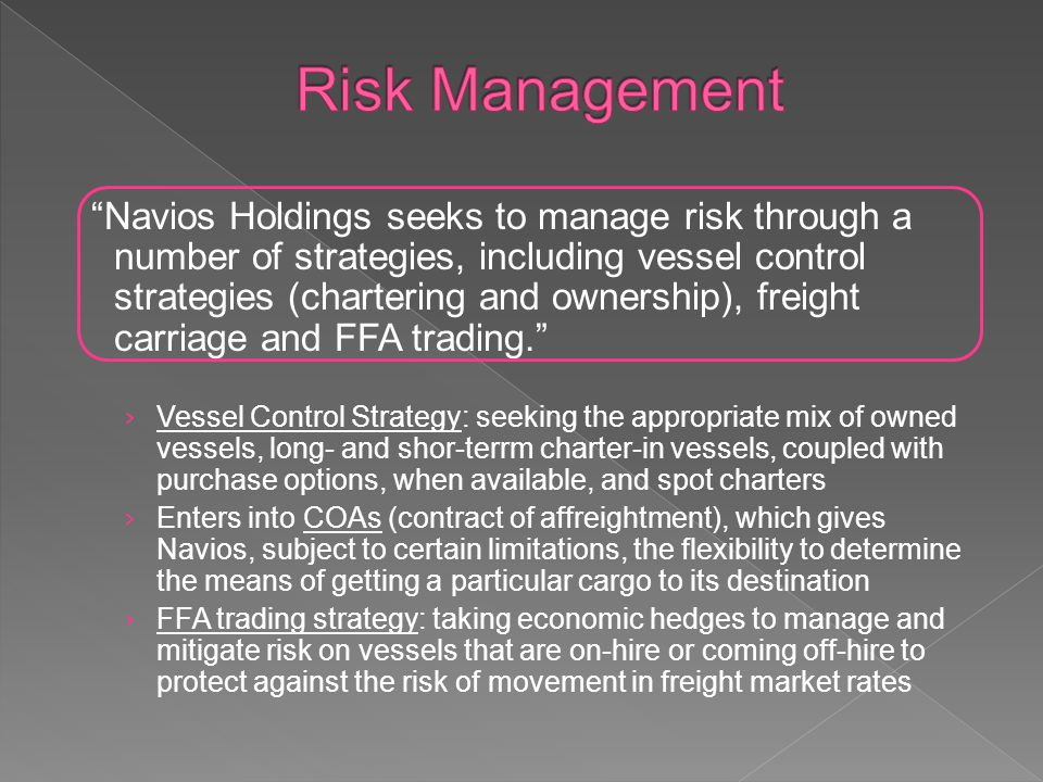 Navios Holdings seeks to manage risk through a number of strategies, including vessel control strategies (chartering and ownership), freight carriage and FFA trading.