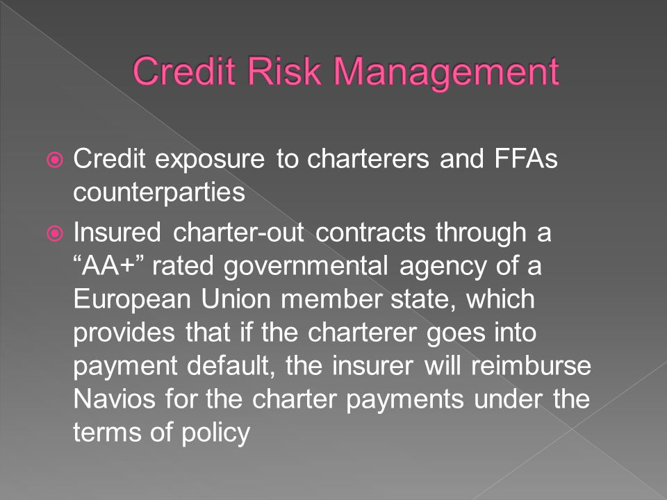 Credit exposure to charterers and FFAs counterparties Insured charter-out contracts through a AA+ rated governmental agency of a European Union member state, which provides that if the charterer goes into payment default, the insurer will reimburse Navios for the charter payments under the terms of policy