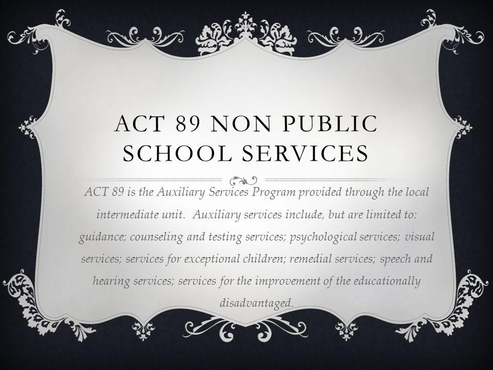 ACT 89 NON PUBLIC SCHOOL SERVICES ACT 89 is the Auxiliary Services Program provided through the local intermediate unit.