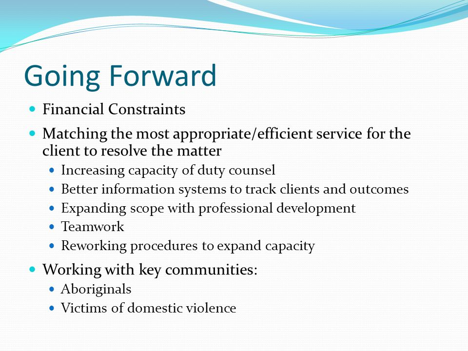 Going Forward Financial Constraints Matching the most appropriate/efficient service for the client to resolve the matter Increasing capacity of duty counsel Better information systems to track clients and outcomes Expanding scope with professional development Teamwork Reworking procedures to expand capacity Working with key communities: Aboriginals Victims of domestic violence