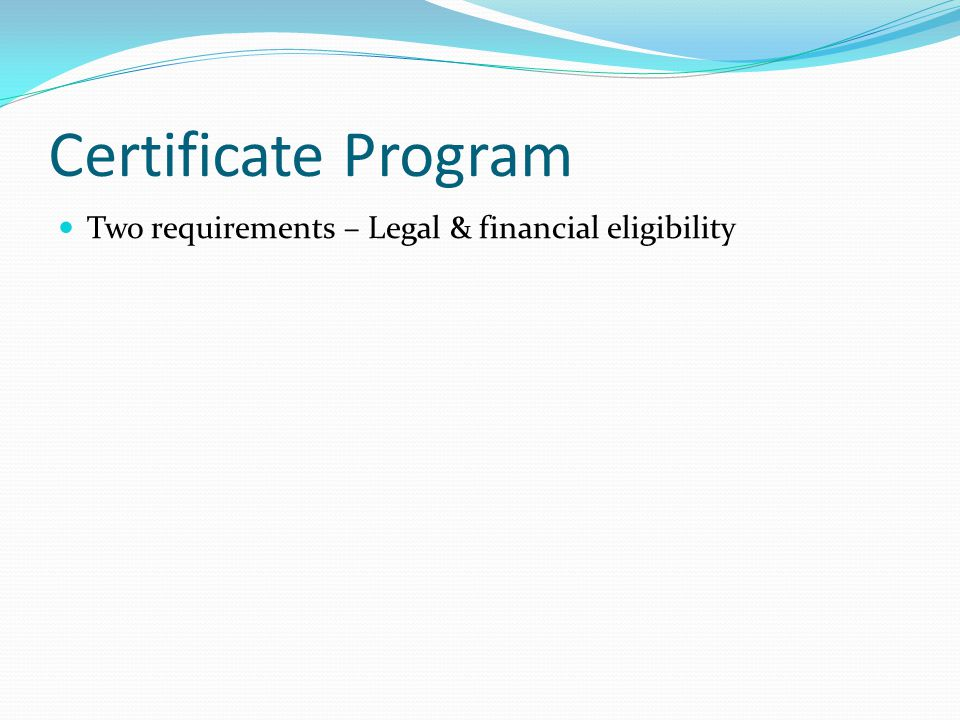 Certificate Program Two requirements – Legal & financial eligibility