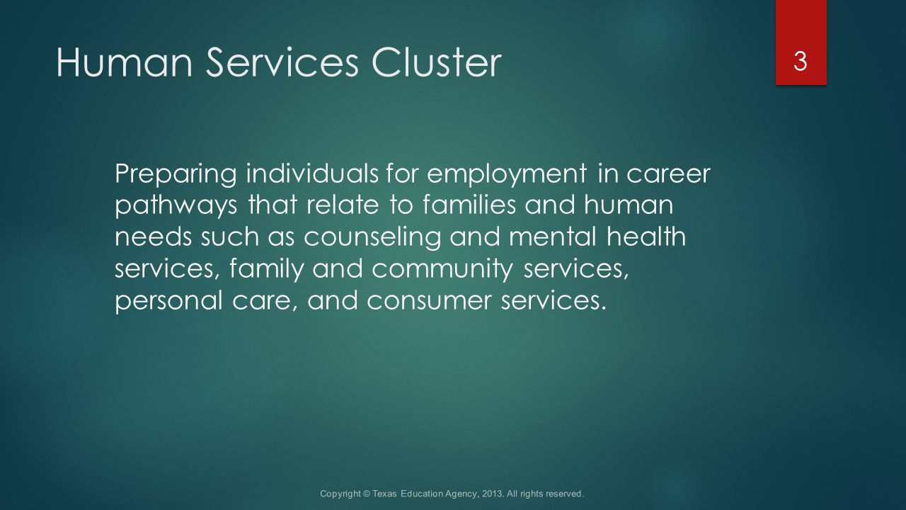 Human Services Cluster Preparing individuals for employment in career pathways that relate to families and human needs such as counseling and mental health services, family and community services, personal care, and consumer services.