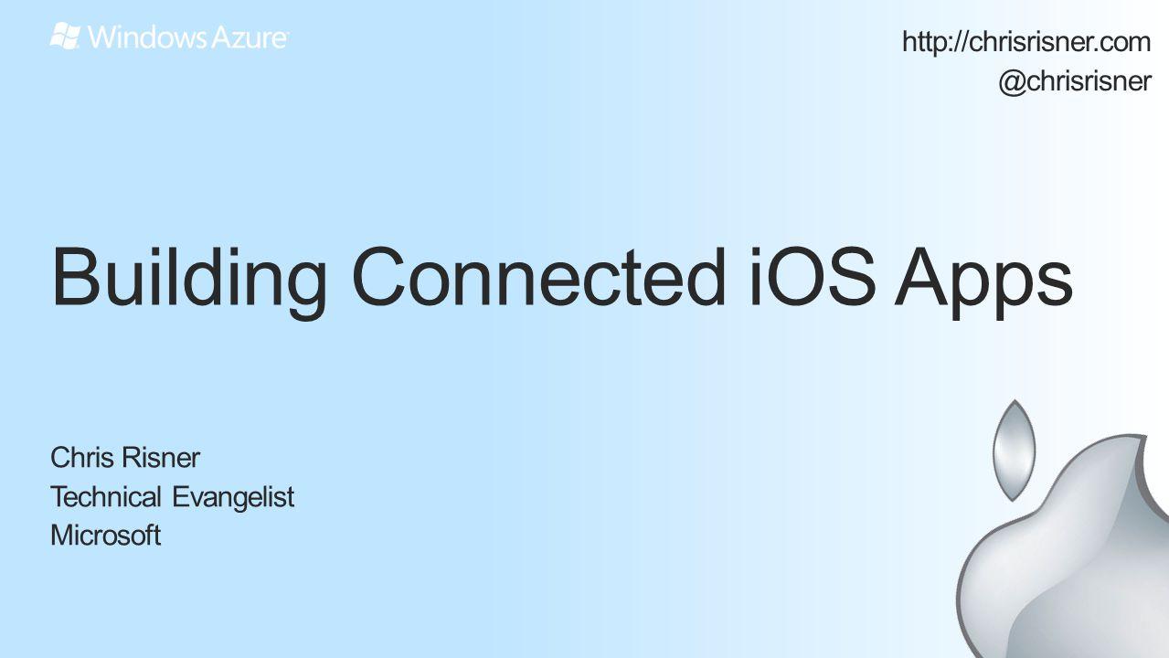 Building Connected iOS Apps Chris Risner Technical Evangelist Microsoft http://chrisrisner.com @chrisrisner