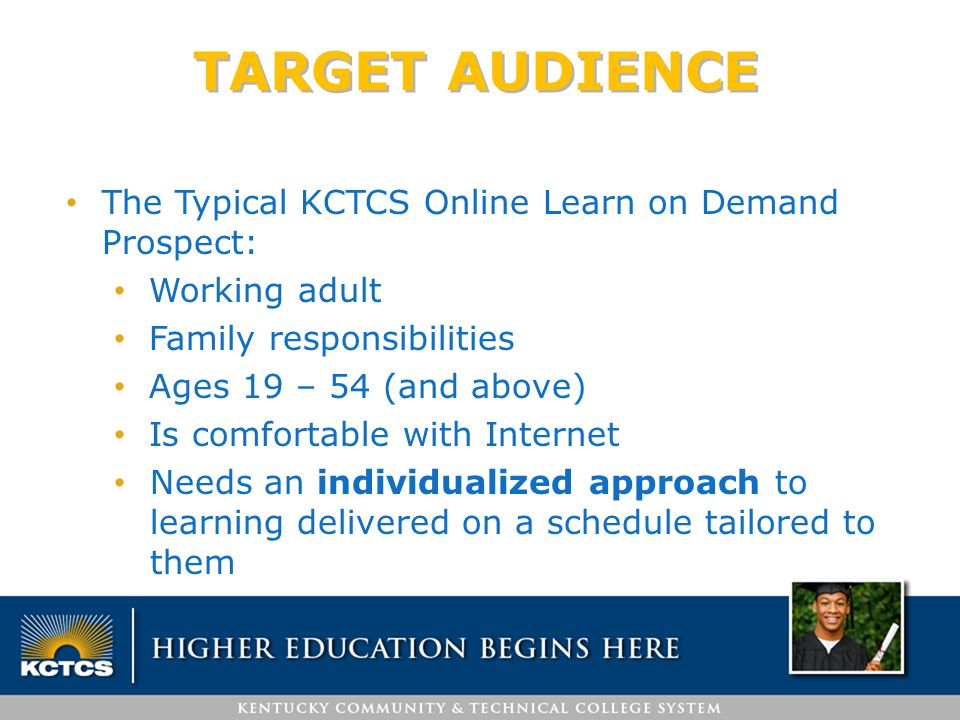 TARGET AUDIENCE The Typical KCTCS Online Learn on Demand Prospect: Working adult Family responsibilities Ages 19 – 54 (and above) Is comfortable with Internet Needs an individualized approach to learning delivered on a schedule tailored to them