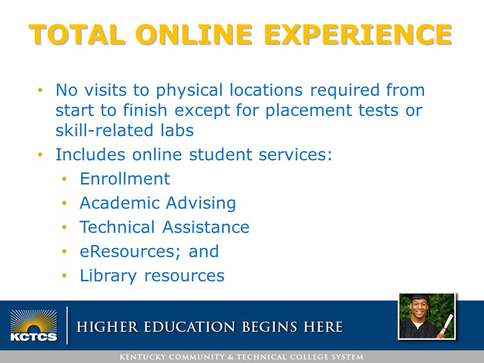 TOTAL ONLINE EXPERIENCE No visits to physical locations required from start to finish except for placement tests or skill-related labs Includes online student services: Enrollment Academic Advising Technical Assistance eResources; and Library resources