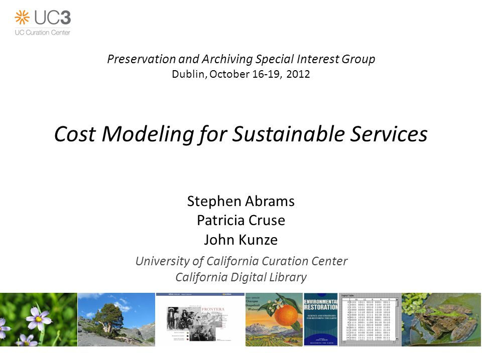 Cost Modeling for Sustainable Services Stephen Abrams Patricia Cruse John Kunze University of California Curation Center California Digital Library Preservation and Archiving Special Interest Group Dublin, October 16-19, 2012