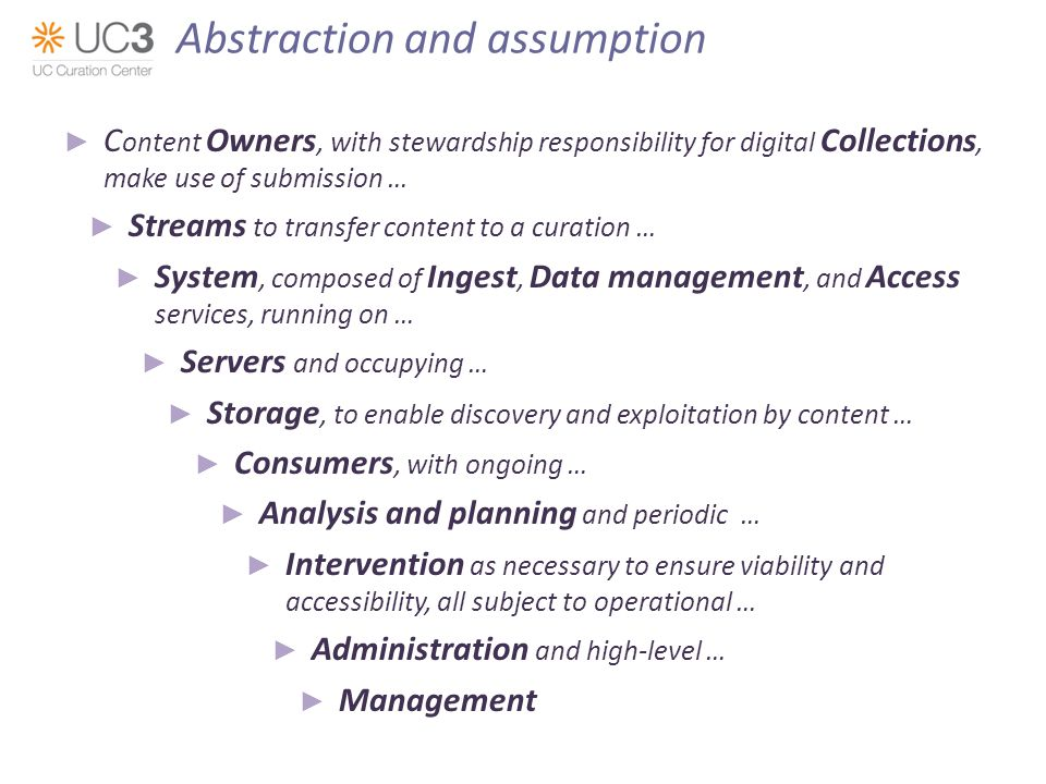 C ontent Owners, with stewardship responsibility for digital Collections, make use of submission … Streams to transfer content to a curation … System, composed of Ingest, Data management, and Access services, running on … Servers and occupying … Storage, to enable discovery and exploitation by content … Consumers, with ongoing … Analysis and planning and periodic … Intervention as necessary to ensure viability and accessibility, all subject to operational … Administration and high-level … Management Abstraction and assumption