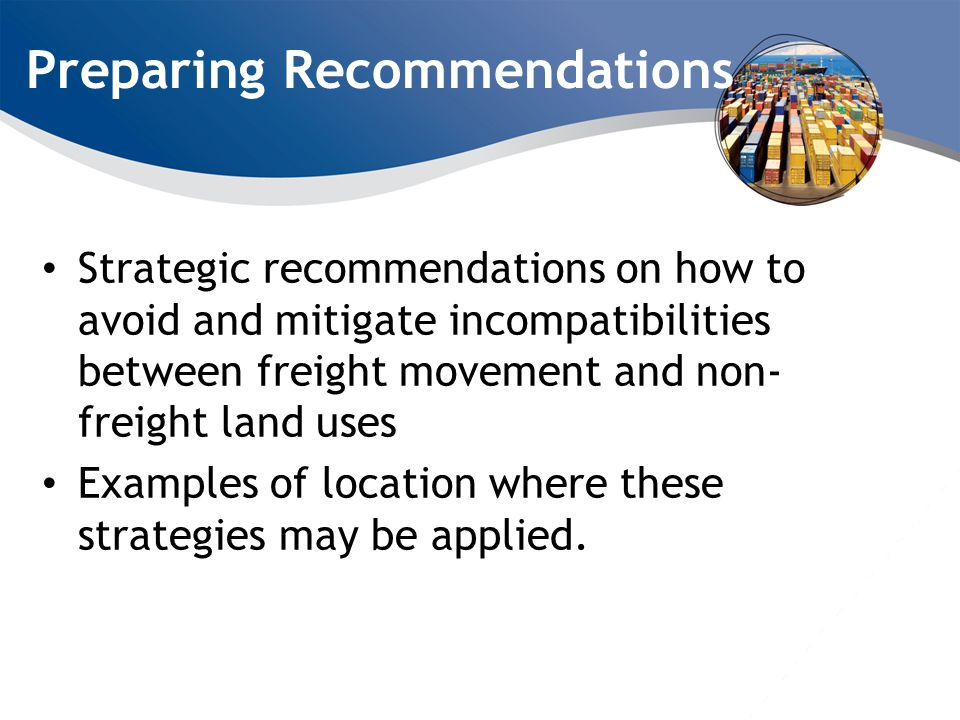 Preparing Recommendations Strategic recommendations on how to avoid and mitigate incompatibilities between freight movement and non- freight land uses Examples of location where these strategies may be applied.