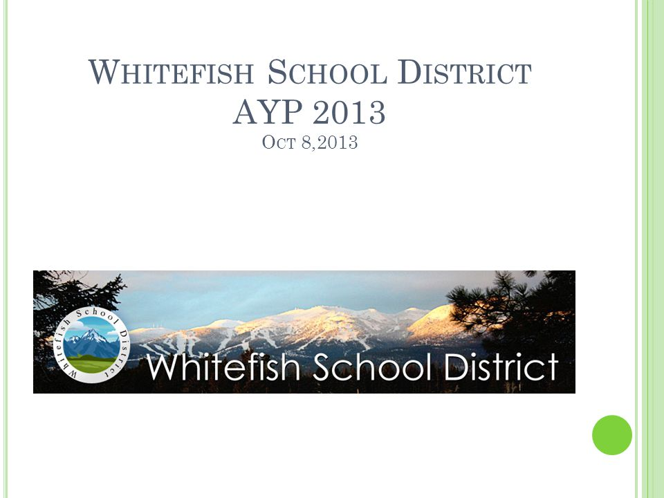 W HITEFISH S CHOOL D ISTRICT AYP 2013 O CT 8,2013