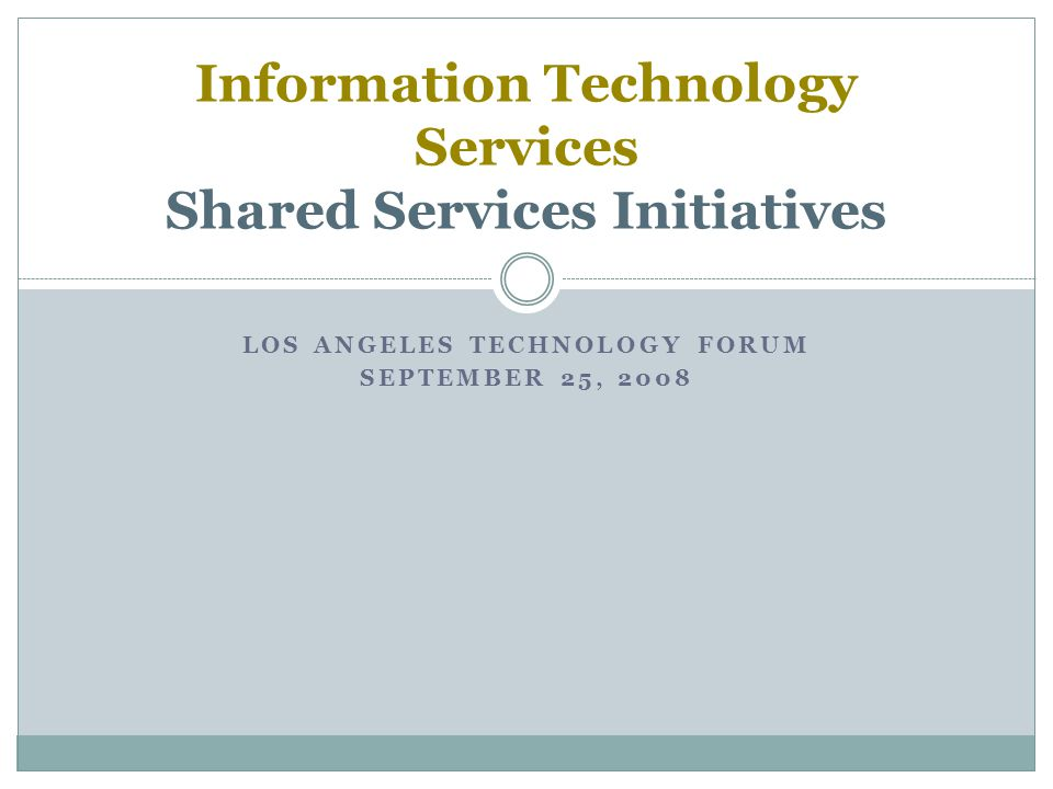 LOS ANGELES TECHNOLOGY FORUM SEPTEMBER 25, 2008 Information Technology Services Shared Services Initiatives