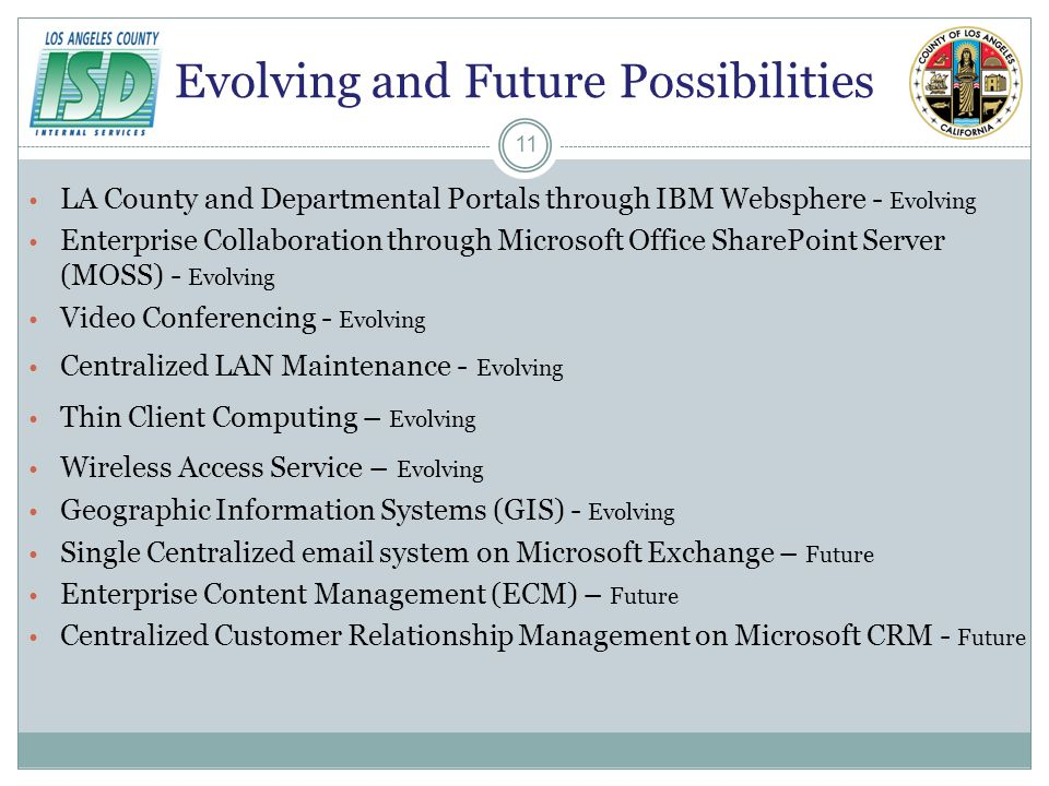 Evolving and Future Possibilities LA County and Departmental Portals through IBM Websphere - Evolving Enterprise Collaboration through Microsoft Office SharePoint Server (MOSS) - Evolving Video Conferencing - Evolving Centralized LAN Maintenance - Evolving Thin Client Computing – Evolving Wireless Access Service – Evolving Geographic Information Systems (GIS) - Evolving Single Centralized email system on Microsoft Exchange – Future Enterprise Content Management (ECM) – Future Centralized Customer Relationship Management on Microsoft CRM - Future 11