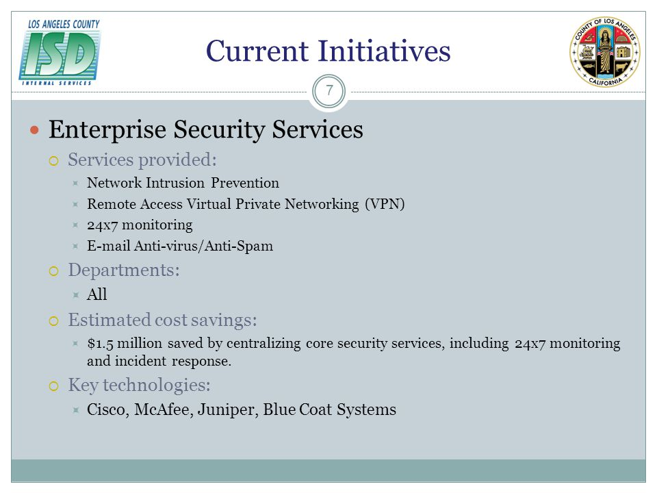 Current Initiatives Enterprise Security Services Services provided: Network Intrusion Prevention Remote Access Virtual Private Networking (VPN) 24x7 monitoring E-mail Anti-virus/Anti-Spam Departments: All Estimated cost savings: $1.5 million saved by centralizing core security services, including 24x7 monitoring and incident response.