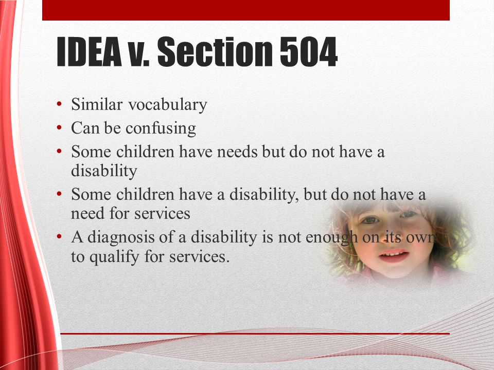 Section 504 Plans Services related to academic needs are typically what we consider accommodations (quiet setting for tests, assistance with organization, break down long assignments, etc.) Can be more intensive, but typically if more intensive services are needed, a student will be served through special education Students typically do not have both an IEP and a 504 Plan.