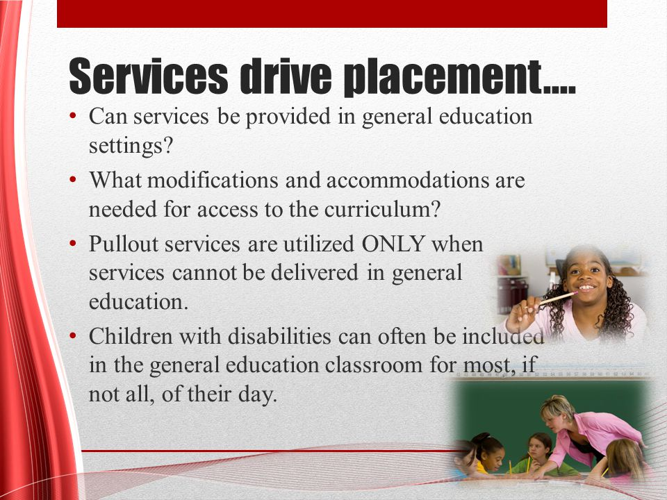Services drive placement…. Can services be provided in general education settings.
