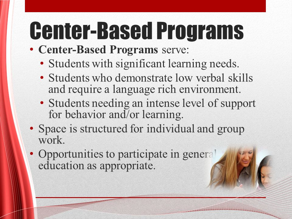 Center-Based Programs Center-Based Programs serve: Students with significant learning needs.
