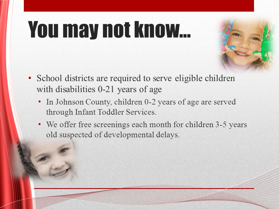 You may not know… School districts are required to serve eligible children with disabilities 0-21 years of age In Johnson County, children 0-2 years of age are served through Infant Toddler Services.