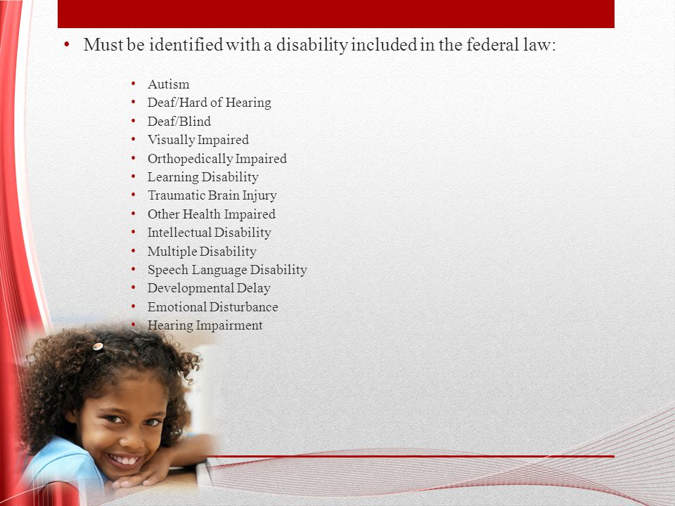 Must be identified with a disability included in the federal law: Autism Deaf/Hard of Hearing Deaf/Blind Visually Impaired Orthopedically Impaired Learning Disability Traumatic Brain Injury Other Health Impaired Intellectual Disability Multiple Disability Speech Language Disability Developmental Delay Emotional Disturbance Hearing Impairment