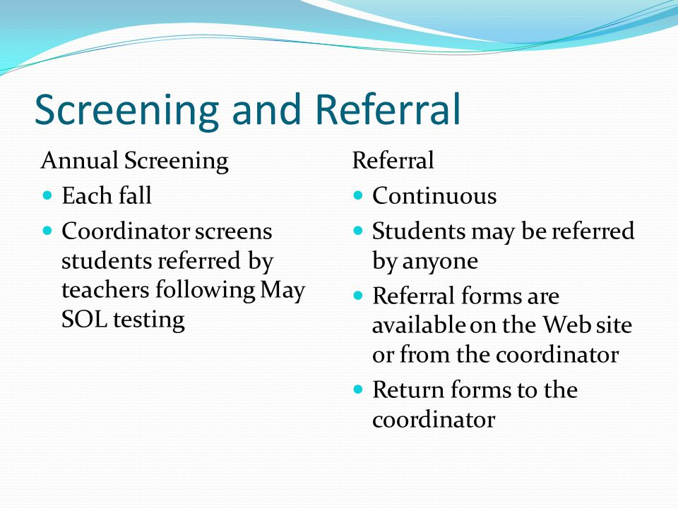 Screening and Referral Annual Screening Each fall Coordinator screens students referred by teachers following May SOL testing Referral Continuous Students may be referred by anyone Referral forms are available on the Web site or from the coordinator Return forms to the coordinator