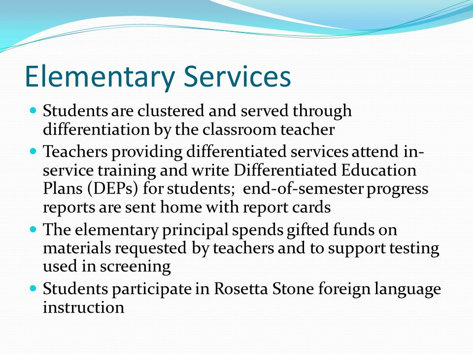 Elementary Services Students are clustered and served through differentiation by the classroom teacher Teachers providing differentiated services attend in- service training and write Differentiated Education Plans (DEPs) for students; end-of-semester progress reports are sent home with report cards The elementary principal spends gifted funds on materials requested by teachers and to support testing used in screening Students participate in Rosetta Stone foreign language instruction